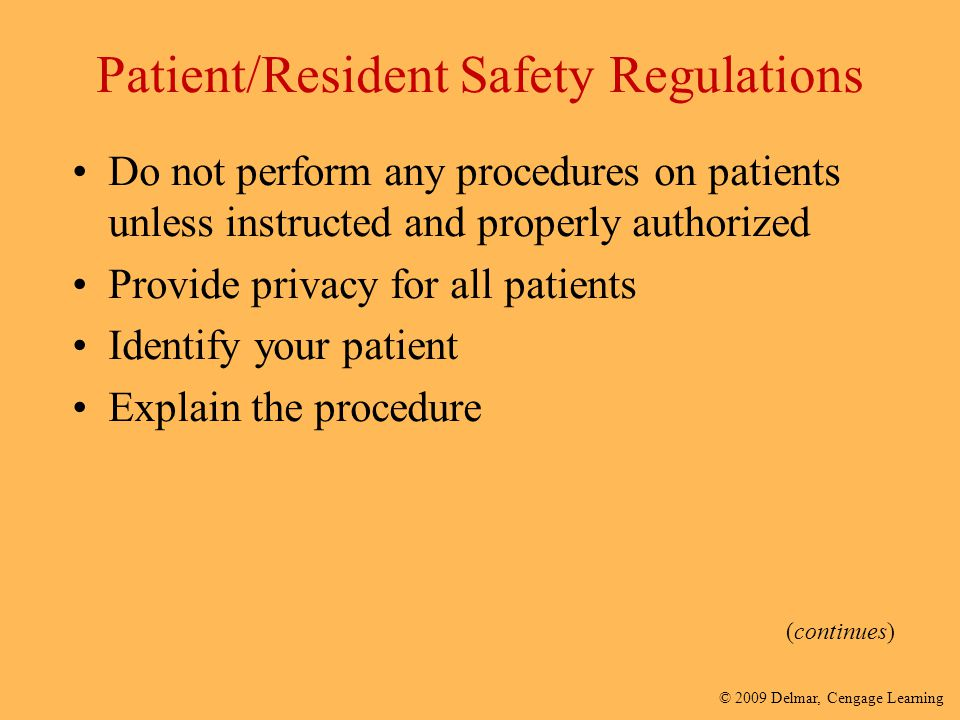 © 2009 Delmar, Cengage Learning Patient/Resident Safety Regulations Do not perform any procedures on patients unless instructed and properly authorize