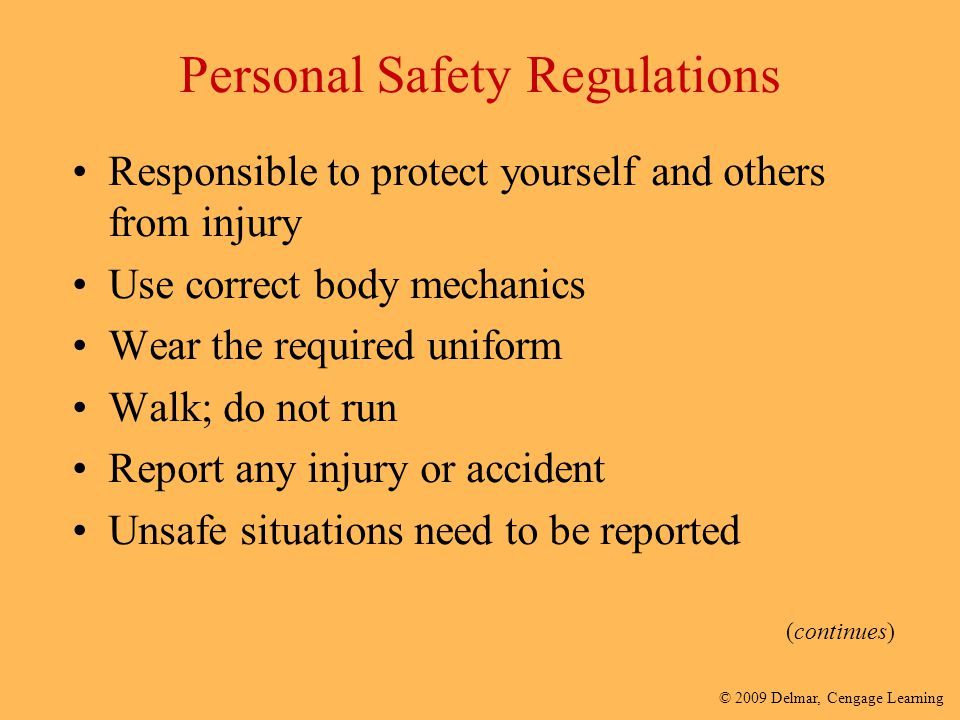 © 2009 Delmar, Cengage Learning Personal Safety Regulations Responsible to protect yourself and others from injury Use correct body mechanics Wear the