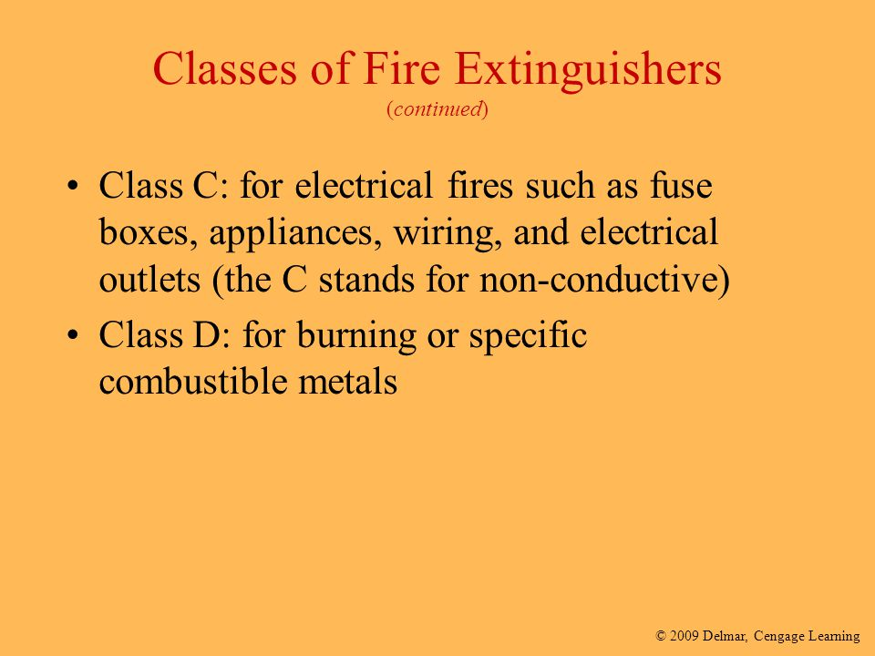 © 2009 Delmar, Cengage Learning Classes of Fire Extinguishers (continued) Class C: for electrical fires such as fuse boxes, appliances, wiring, and el