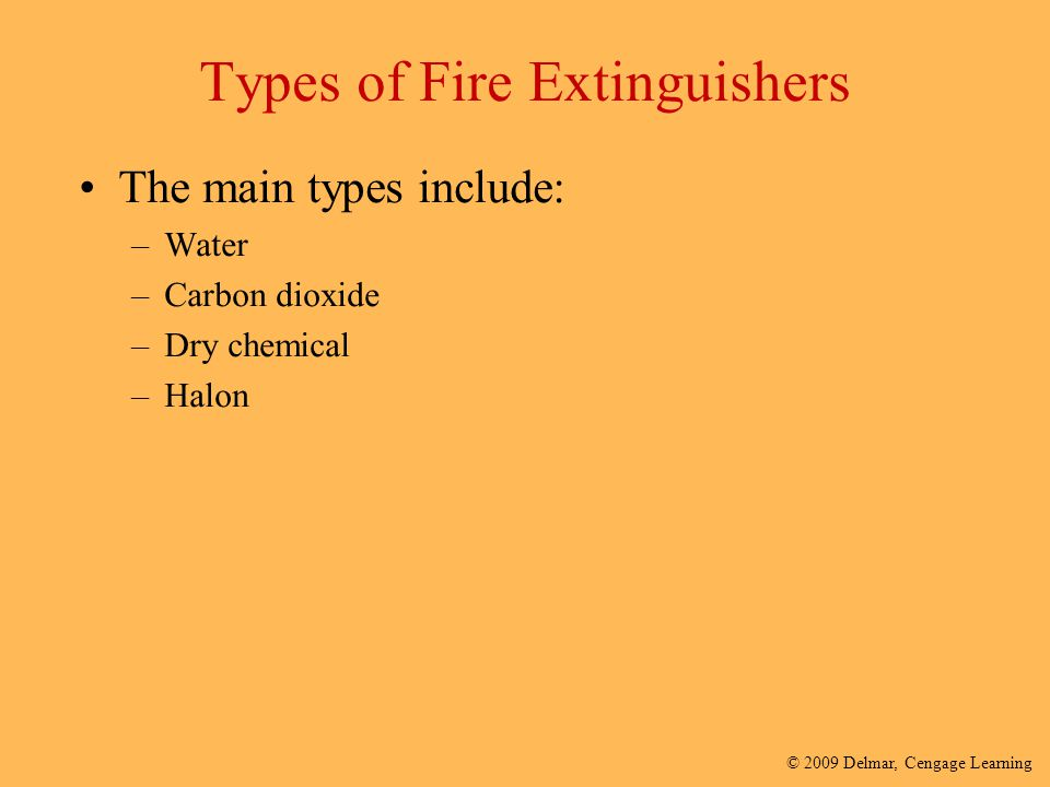© 2009 Delmar, Cengage Learning Types of Fire Extinguishers The main types include: –Water –Carbon dioxide –Dry chemical –Halon