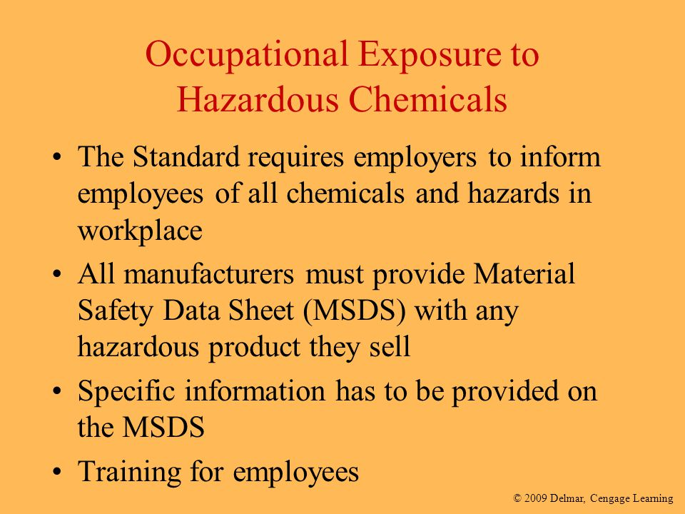 © 2009 Delmar, Cengage Learning Occupational Exposure to Hazardous Chemicals The Standard requires employers to inform employees of all chemicals and