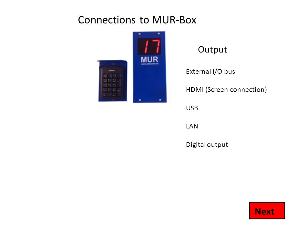 Connections to MUR-Box Output USB LAN Digital output External I/O bus Next HDMI (Screen connection)