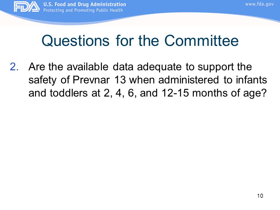10 Questions for the Committee 2.Are the available data adequate to support the safety of Prevnar 13 when administered to infants and toddlers at 2, 4, 6, and 12-15 months of age