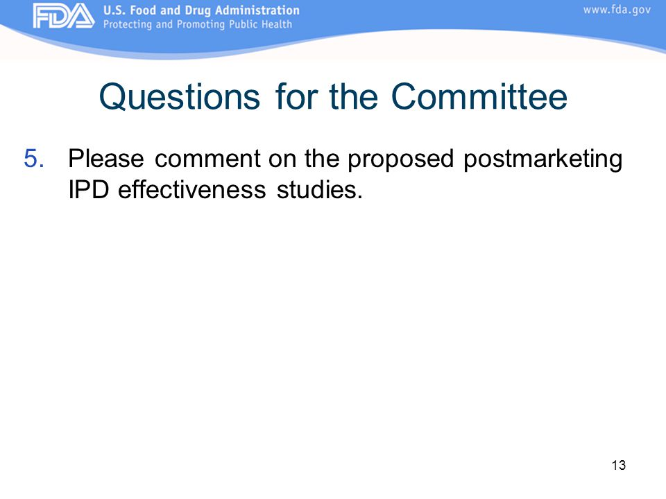 13 Questions for the Committee 5.Please comment on the proposed postmarketing IPD effectiveness studies.