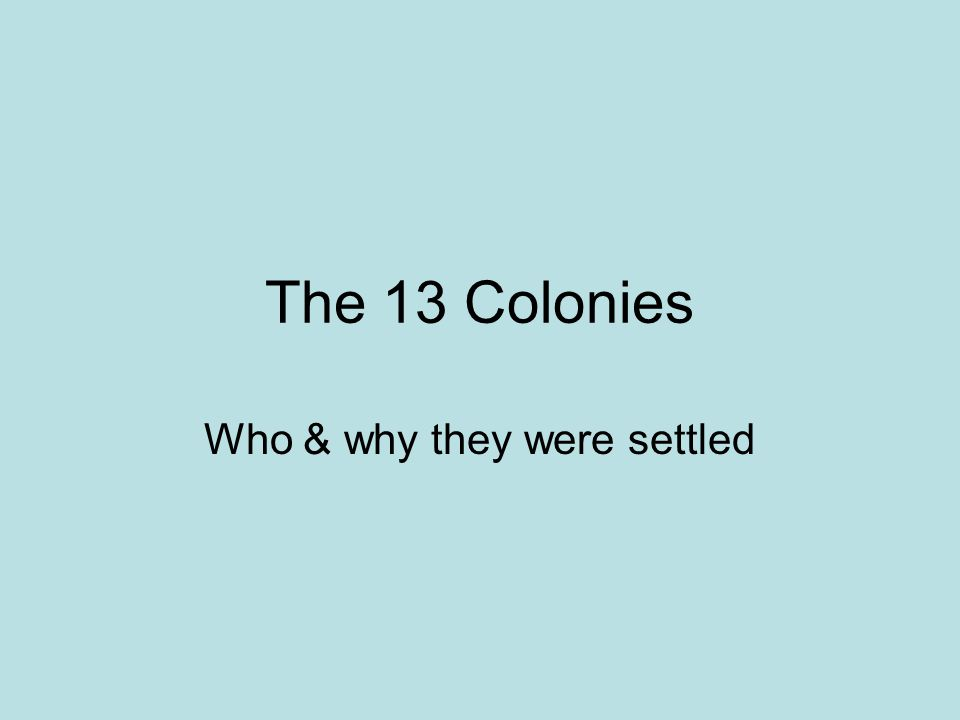 The 13 Colonies Who & why they were settled