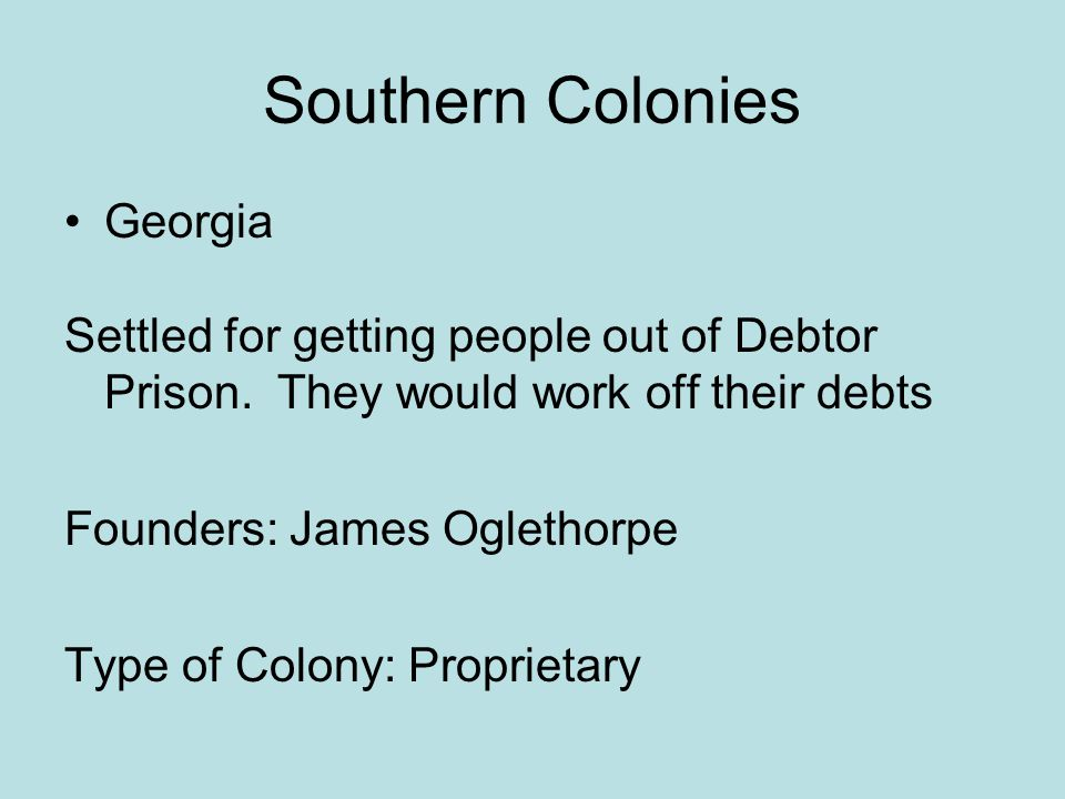 Southern Colonies Georgia Settled for getting people out of Debtor Prison. They would work off their debts Founders: James Oglethorpe Type of Colony:
