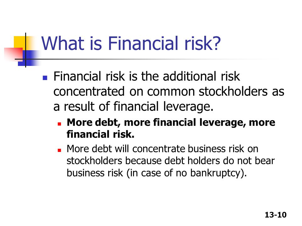 13-10 What is Financial risk? Financial risk is the additional risk concentrated on common stockholders as a result of financial leverage. More debt,