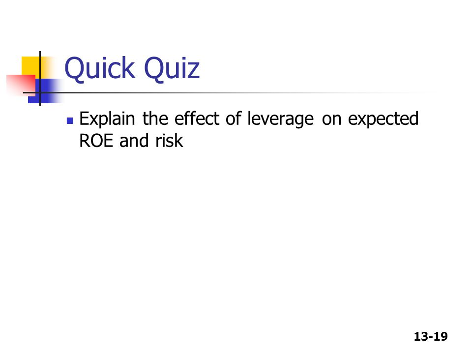 13-19 Quick Quiz Explain the effect of leverage on expected ROE and risk