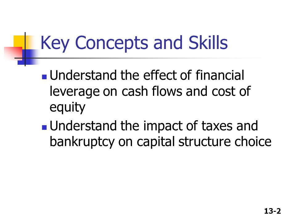 13-2 Key Concepts and Skills Understand the effect of financial leverage on cash flows and cost of equity Understand the impact of taxes and bankruptc