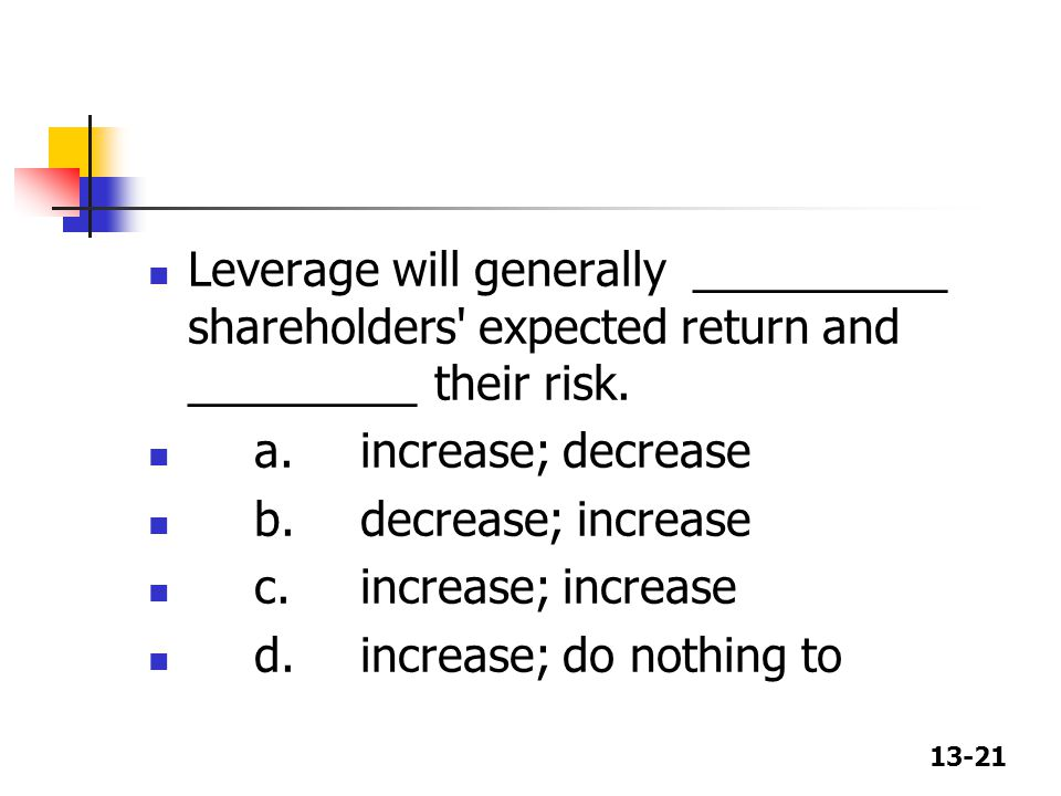 13-21 Leverage will generally __________ shareholders' expected return and _________ their risk. a.increase; decrease b.decrease; increase c.increase;