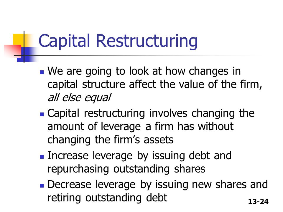 13-24 Capital Restructuring We are going to look at how changes in capital structure affect the value of the firm, all else equal Capital restructurin