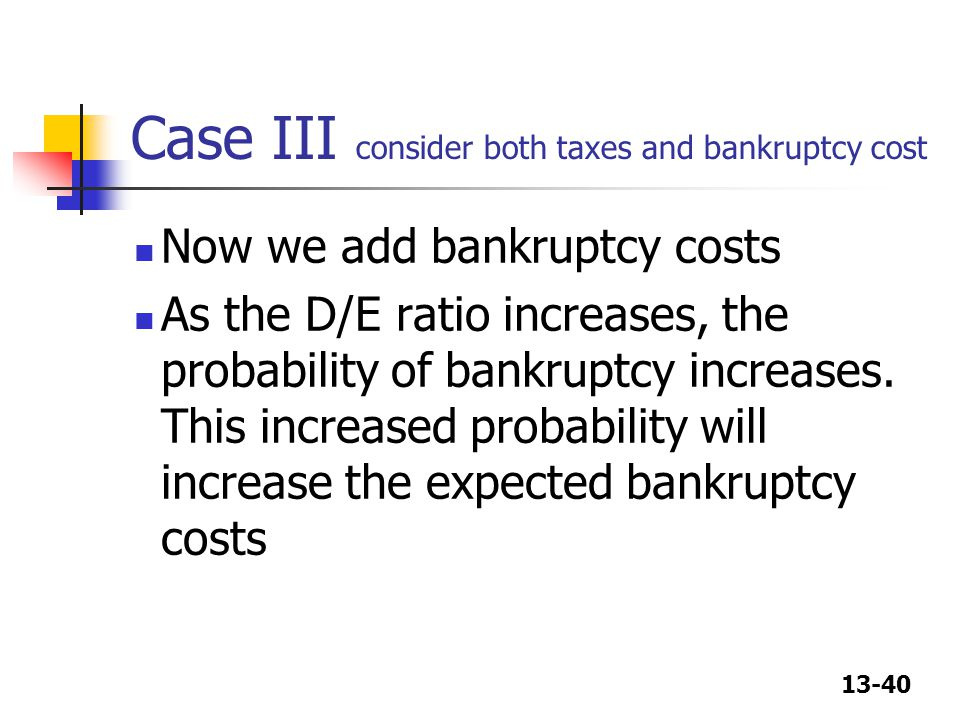 13-40 Case III consider both taxes and bankruptcy cost Now we add bankruptcy costs As the D/E ratio increases, the probability of bankruptcy increases