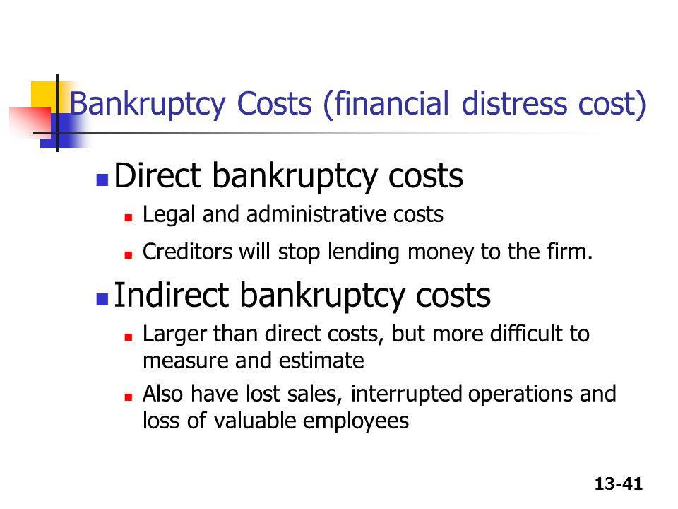 13-41 Bankruptcy Costs (financial distress cost) Direct bankruptcy costs Legal and administrative costs Creditors will stop lending money to the firm.
