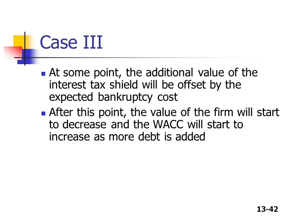 13-42 Case III At some point, the additional value of the interest tax shield will be offset by the expected bankruptcy cost After this point, the val