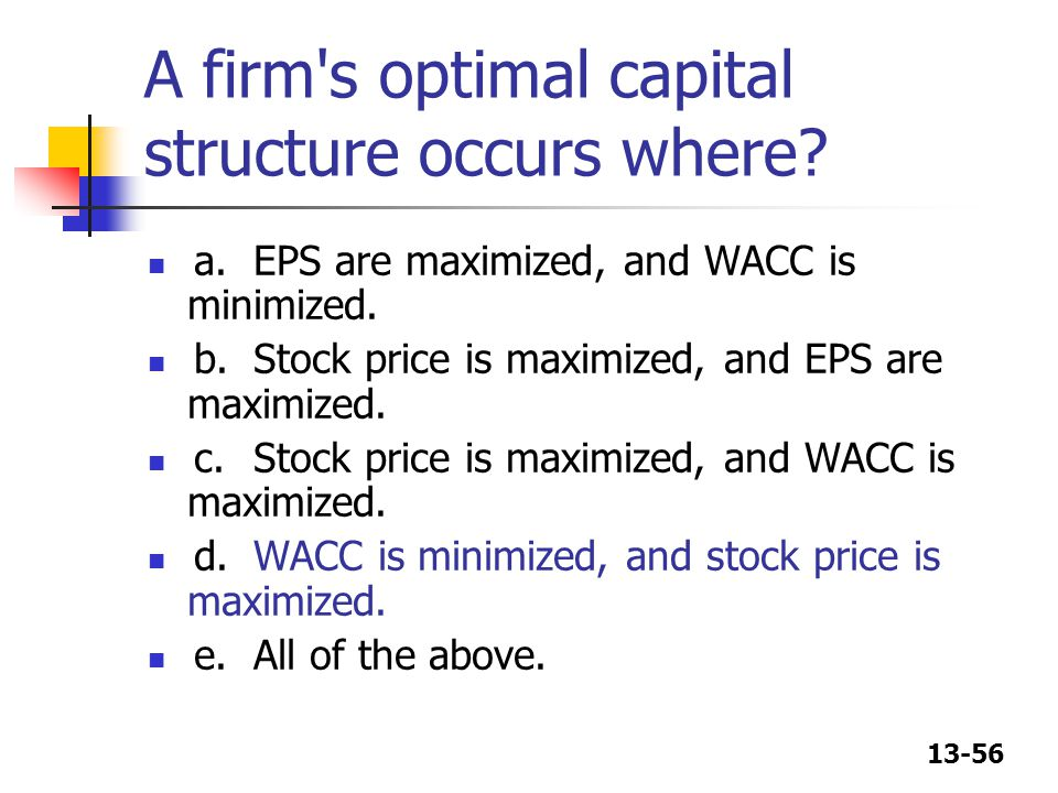13-56 A firm's optimal capital structure occurs where? a.EPS are maximized, and WACC is minimized. b.Stock price is maximized, and EPS are maximized.