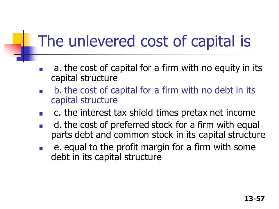 13-57 The unlevered cost of capital is a.the cost of capital for a firm with no equity in its capital structure b.the cost of capital for a firm with