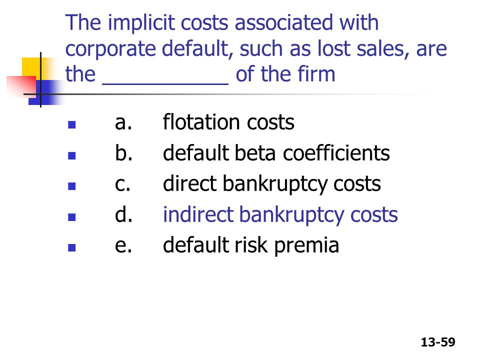 13-59 The implicit costs associated with corporate default, such as lost sales, are the of the firm a.flotation costs b.default beta coefficients c.di