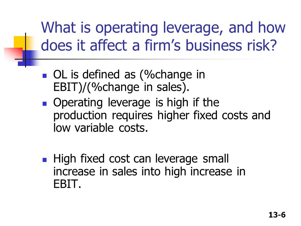13-6 What is operating leverage, and how does it affect a firm's business risk? OL is defined as (%change in EBIT)/(%change in sales). Operating lever