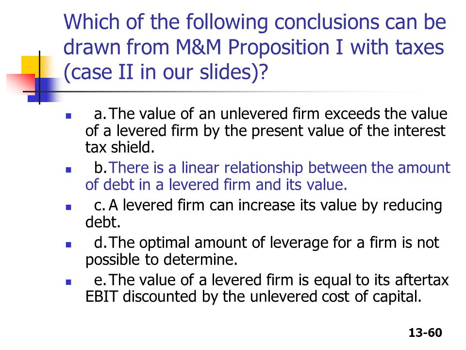 13-60 Which of the following conclusions can be drawn from M&M Proposition I with taxes (case II in our slides)? a.The value of an unlevered firm exce