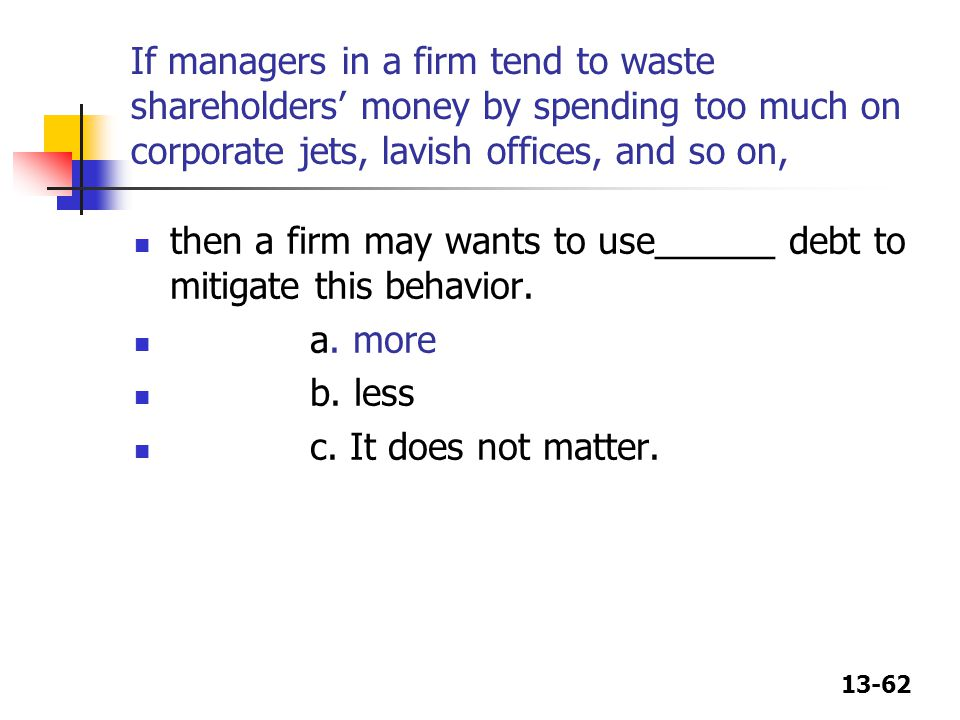 13-62 If managers in a firm tend to waste shareholders' money by spending too much on corporate jets, lavish offices, and so on, then a firm may wants