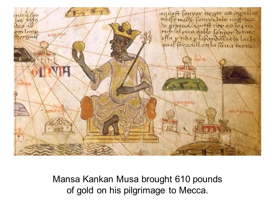 Mansa Kankan Musa brought 610 pounds of gold on his pilgrimage to Mecca.