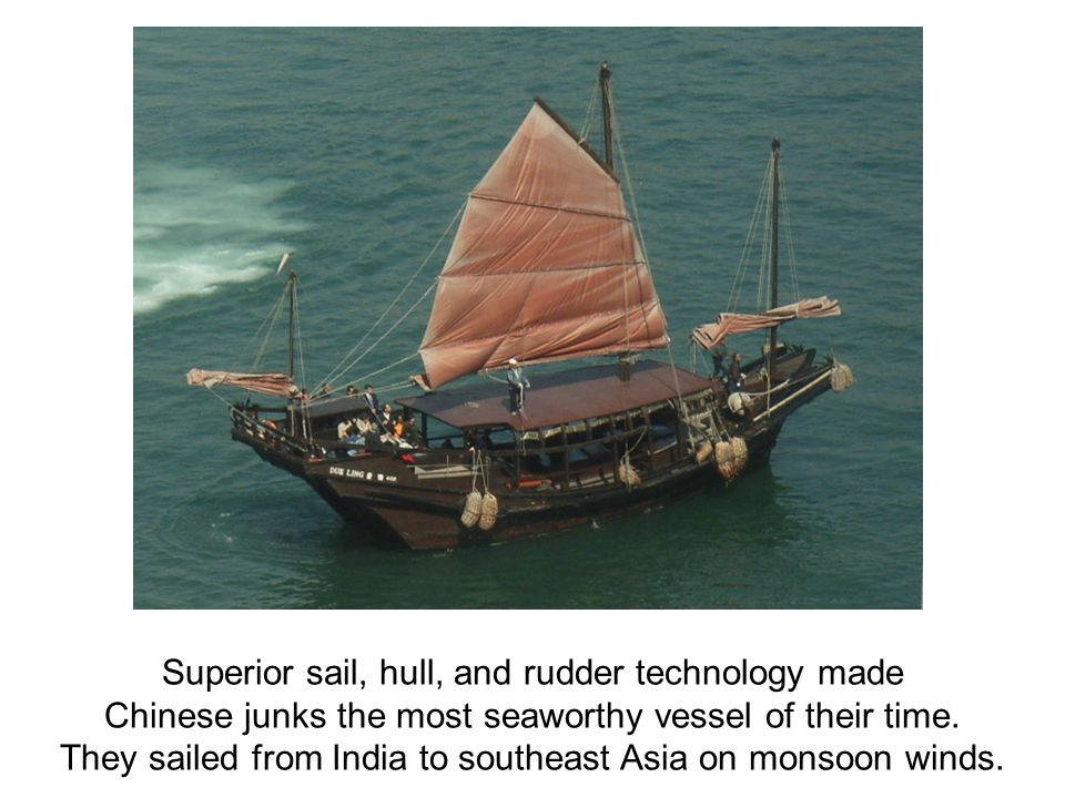 Superior sail, hull, and rudder technology made Chinese junks the most seaworthy vessel of their time. They sailed from India to southeast Asia on mon