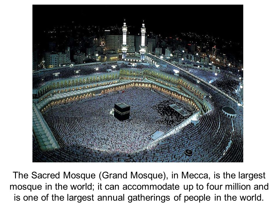 The Sacred Mosque (Grand Mosque), in Mecca, is the largest mosque in the world; it can accommodate up to four million and is one of the largest annual