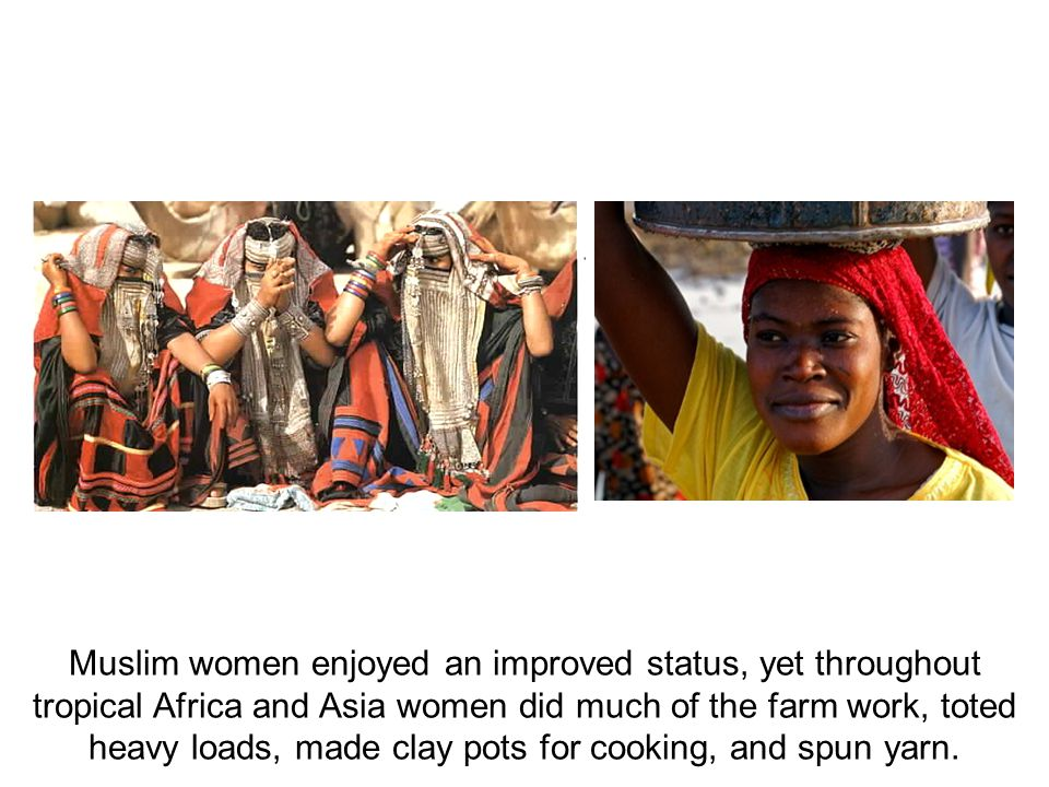 Muslim women enjoyed an improved status, yet throughout tropical Africa and Asia women did much of the farm work, toted heavy loads, made clay pots fo