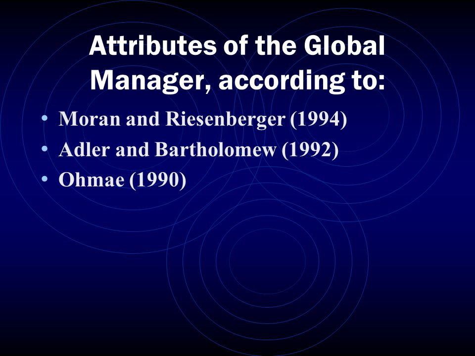 Attributes of the Global Manager, according to: Moran and Riesenberger (1994) Adler and Bartholomew (1992) Ohmae (1990)