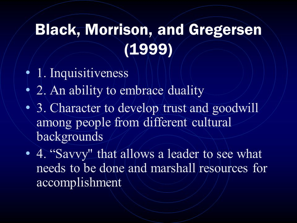Black, Morrison, and Gregersen (1999) 1. Inquisitiveness 2. An ability to embrace duality 3. Character to develop trust and goodwill among people from