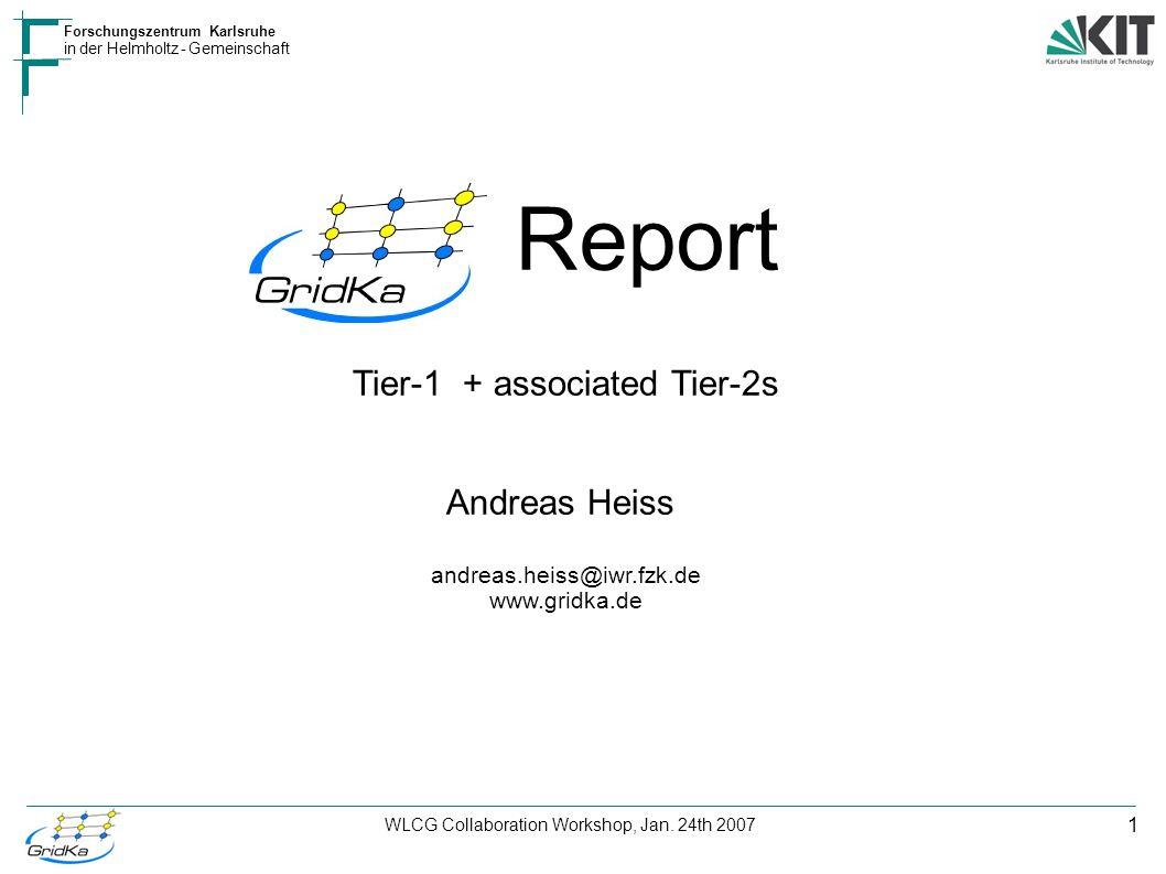 1 Forschungszentrum Karlsruhe in der Helmholtz - Gemeinschaft WLCG Collaboration Workshop, Jan. 24th 2007 Report Tier-1 + associated Tier-2s Andreas H