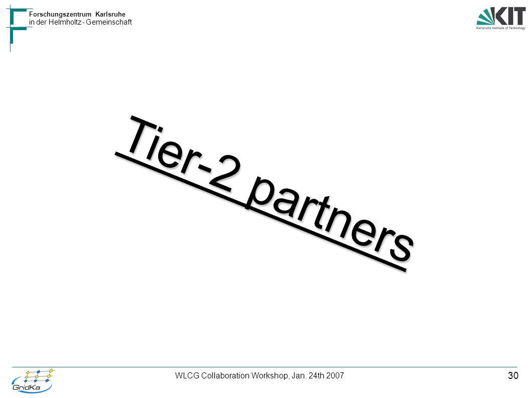 30 Forschungszentrum Karlsruhe in der Helmholtz - Gemeinschaft WLCG Collaboration Workshop, Jan. 24th 2007 Tier-2 partners