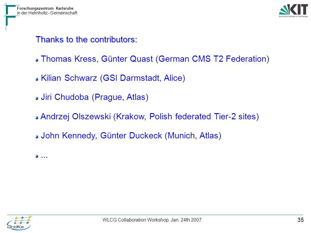 35 Forschungszentrum Karlsruhe in der Helmholtz - Gemeinschaft WLCG Collaboration Workshop, Jan. 24th 2007 Thanks to the contributors: Thomas Kress, G