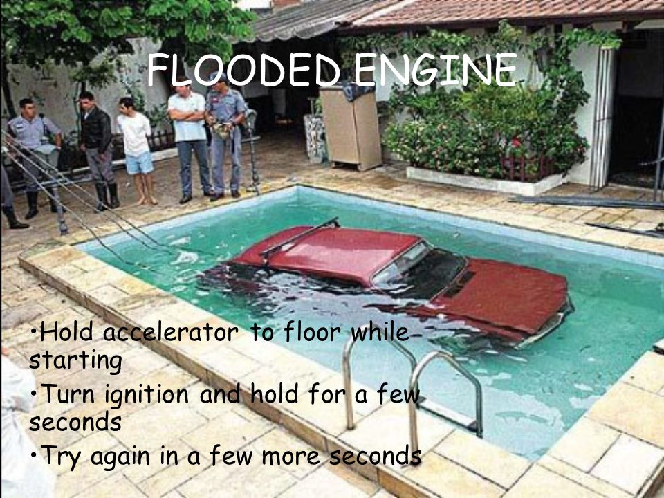 FLOODED ENGINE Hold accelerator to floor while starting Turn ignition and hold for a few seconds Try again in a few more seconds