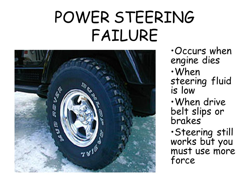 POWER STEERING FAILURE Occurs when engine dies When steering fluid is low When drive belt slips or brakes Steering still works but you must use more f