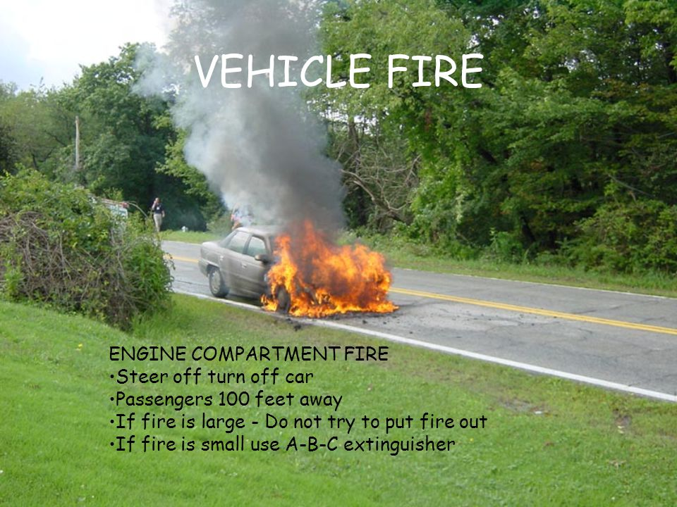 VEHICLE FIRE ENGINE COMPARTMENT FIRE Steer off turn off car Passengers 100 feet away If fire is large - Do not try to put fire out If fire is small us