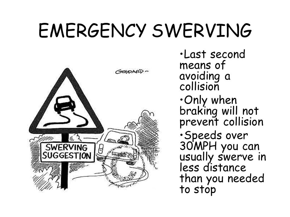 EMERGENCY SWERVING Last second means of avoiding a collision Only when braking will not prevent collision Speeds over 30MPH you can usually swerve in