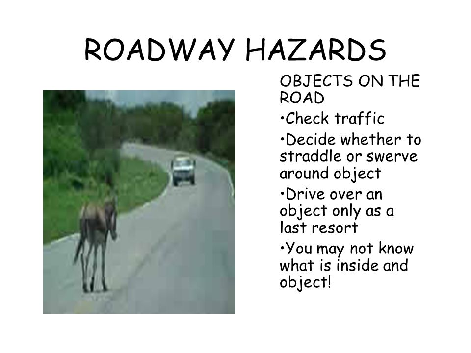ROADWAY HAZARDS OBJECTS ON THE ROAD Check traffic Decide whether to straddle or swerve around object Drive over an object only as a last resort You ma