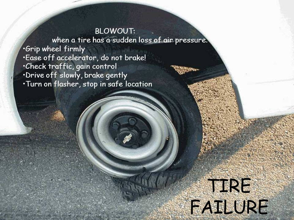 TIRE FAILURE BLOWOUT: when a tire has a sudden loss of air pressure. Grip wheel firmly Ease off accelerator, do not brake! Check traffic, gain control