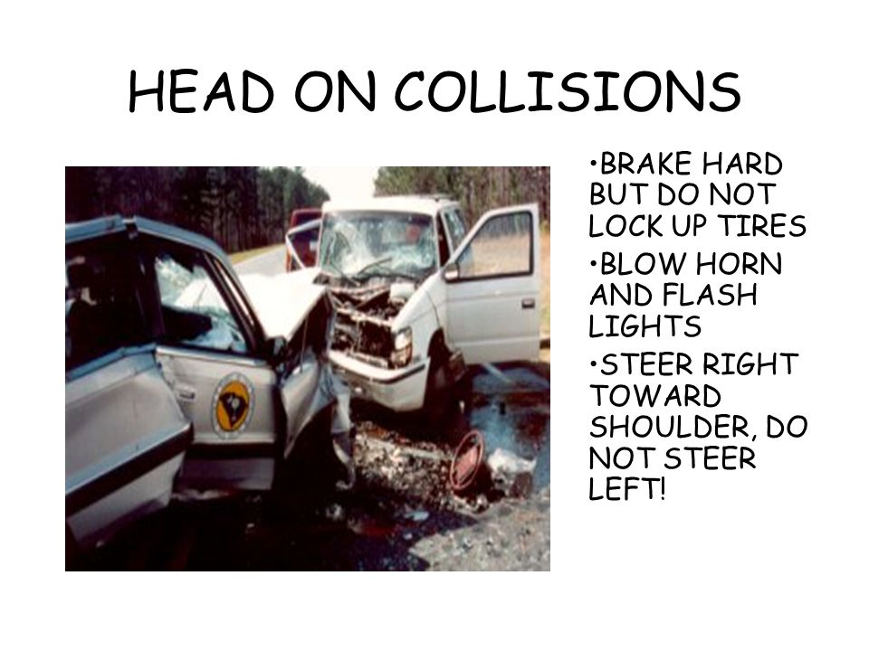 HEAD ON COLLISIONS BRAKE HARD BUT DO NOT LOCK UP TIRES BLOW HORN AND FLASH LIGHTS STEER RIGHT TOWARD SHOULDER, DO NOT STEER LEFT!