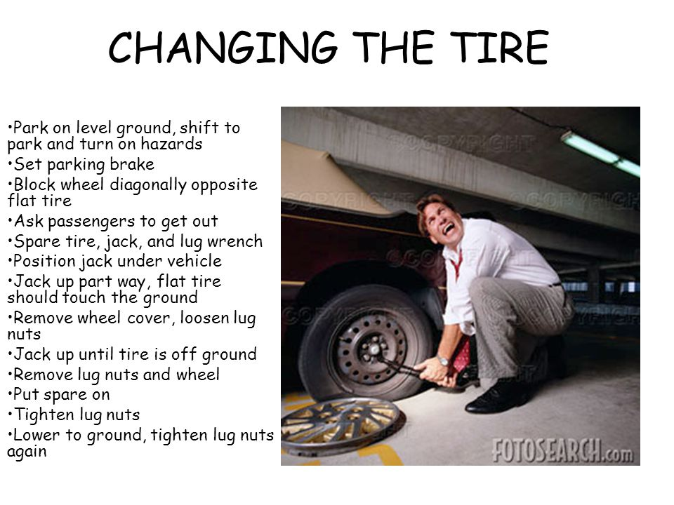 CHANGING THE TIRE Park on level ground, shift to park and turn on hazards Set parking brake Block wheel diagonally opposite flat tire Ask passengers t