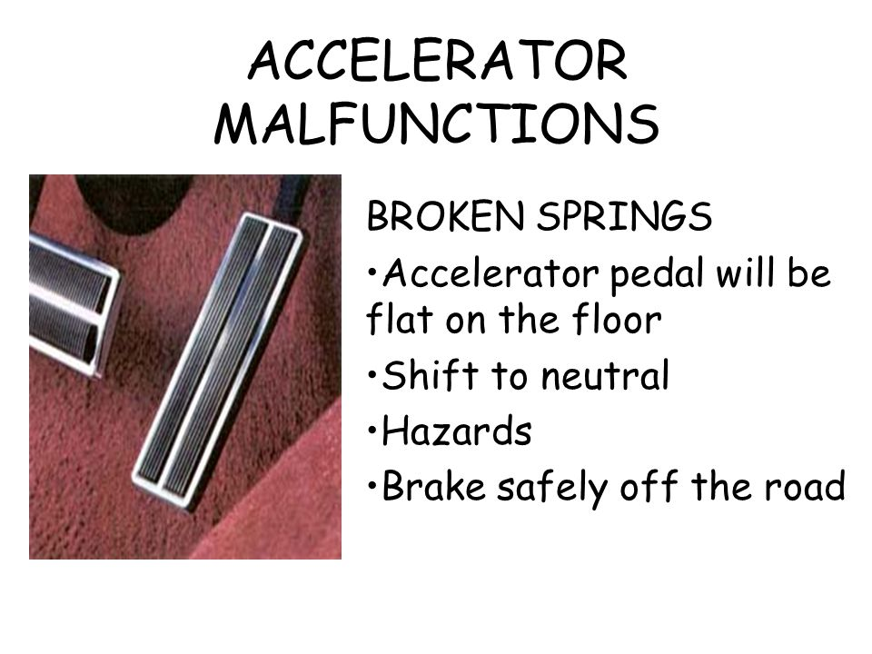 ACCELERATOR MALFUNCTIONS BROKEN SPRINGS Accelerator pedal will be flat on the floor Shift to neutral Hazards Brake safely off the road