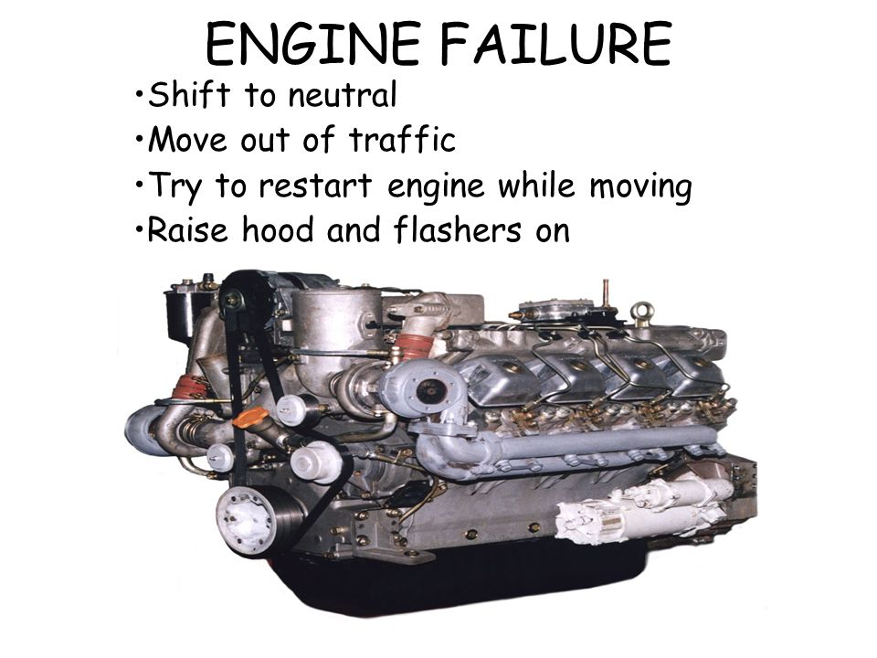 ENGINE FAILURE Shift to neutral Move out of traffic Try to restart engine while moving Raise hood and flashers on
