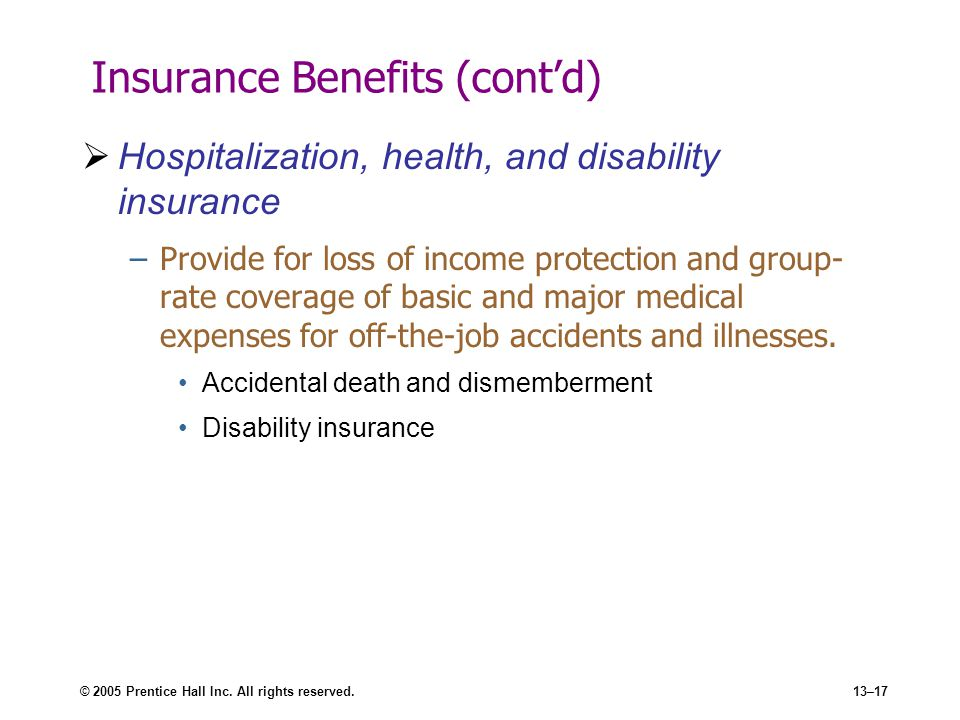 © 2005 Prentice Hall Inc. All rights reserved.13–17 Insurance Benefits (cont'd)  Hospitalization, health, and disability insurance –Provide for loss