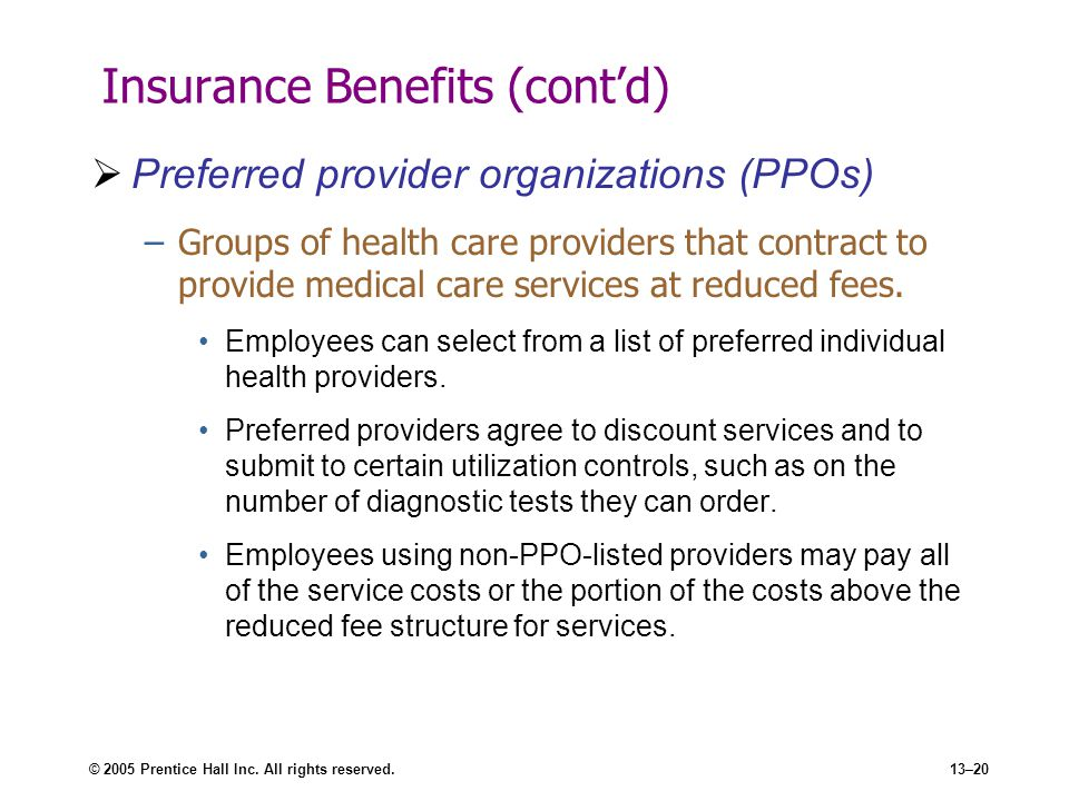© 2005 Prentice Hall Inc. All rights reserved.13–20 Insurance Benefits (cont'd)  Preferred provider organizations (PPOs) –Groups of health care provi