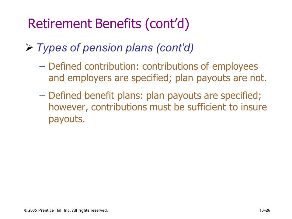 © 2005 Prentice Hall Inc. All rights reserved.13–26 Retirement Benefits (cont'd)  Types of pension plans (cont'd) –Defined contribution: contribution