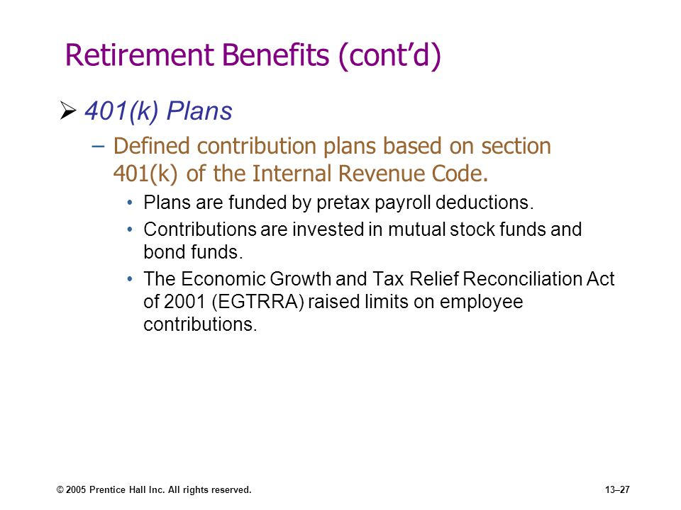 © 2005 Prentice Hall Inc. All rights reserved.13–27 Retirement Benefits (cont'd)  401(k) Plans –Defined contribution plans based on section 401(k) of