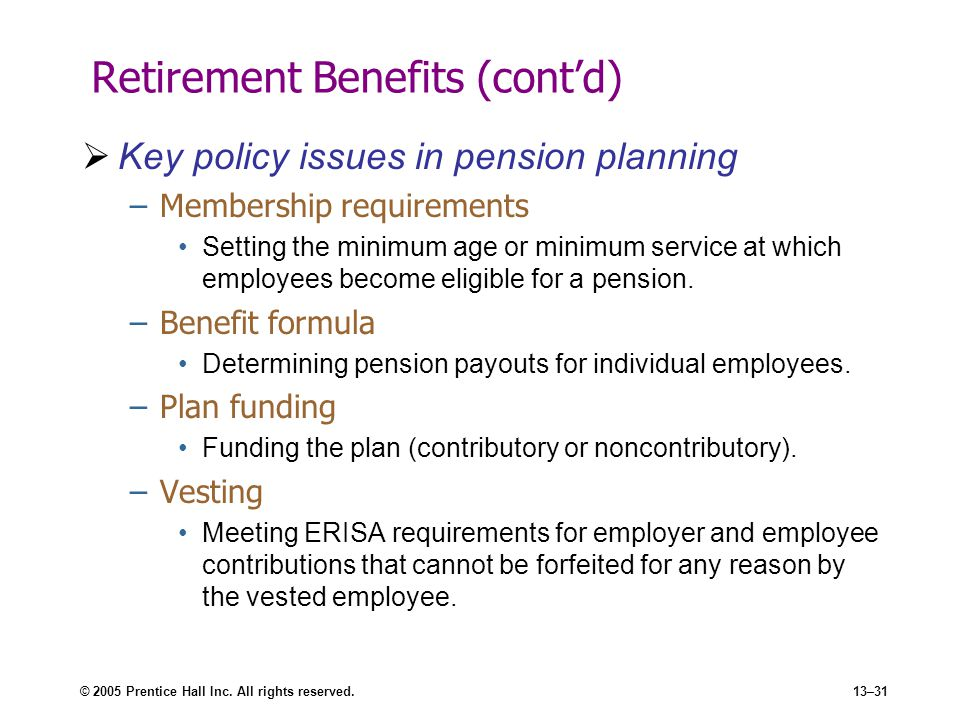 © 2005 Prentice Hall Inc. All rights reserved.13–31 Retirement Benefits (cont'd)  Key policy issues in pension planning –Membership requirements Sett