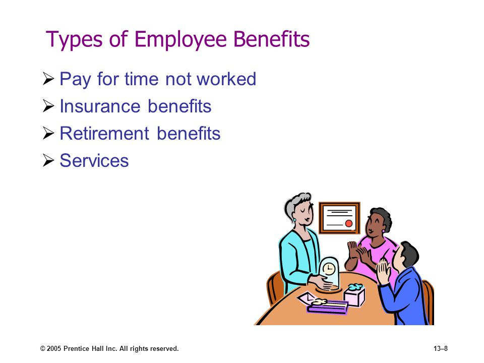 © 2005 Prentice Hall Inc. All rights reserved.13–8 Types of Employee Benefits  Pay for time not worked  Insurance benefits  Retirement benefits  S