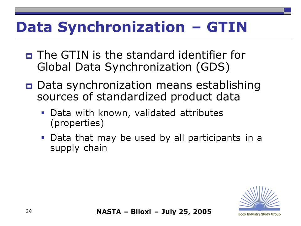 NASTA – Biloxi – July 25, 2005 29 Data Synchronization – GTIN  The GTIN is the standard identifier for Global Data Synchronization (GDS)  Data synchronization means establishing sources of standardized product data  Data with known, validated attributes (properties)  Data that may be used by all participants in a supply chain